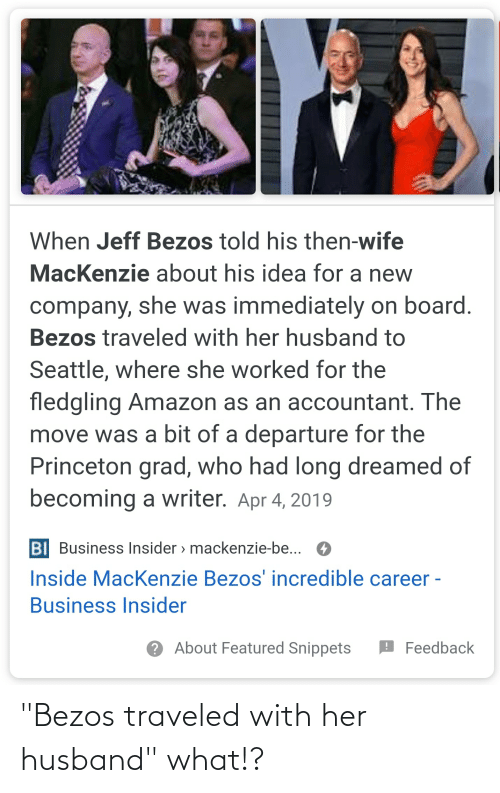 """apr: When Jeff Bezos told his then-wife  MacKenzie about his idea for a new  company, she was immediately on board.  Bezos traveled with her husband to  Seattle, where she worked for the  fledgling Amazon as an accountant. The  move was a bit of a departure for the  Princeton grad, who had long dreamed of  becoming a writer. Apr 4, 2019  BI Business Insider > mackenzie-be... O  Inside MacKenzie Bezos' incredible career -  Business Insider  ? About Featured Snippets  O Feedback """"Bezos traveled with her husband"""" what!?"""