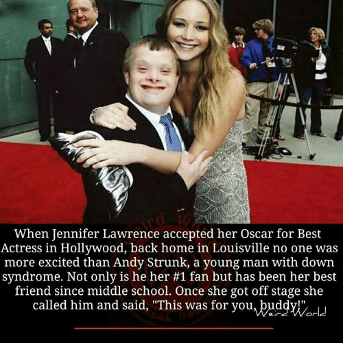 """Excits: When Jennifer Lawrence accepted her Oscar for Best  Actress in Hollywood, back home in Louisville no one was  more excited than Andy Strunk, a young man with down  syndrome. Not only is he her #1 fan but has been her best  friend since middle school. Once she got off stage she  called him and said, """"This was for you, buddy!""""  World"""