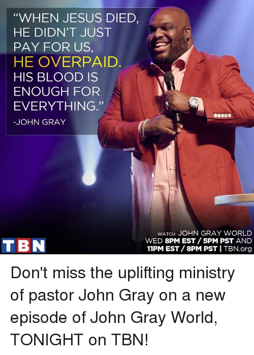 """tbn: """"WHEN JESUS DIED,  HE DIDN'T JUST  PAY FOR US,  HE OVER PAID.  HIS BLOOD IS  ENOUGH FOR  EVERYTHING.""""  JOHN GRAY  WATCH JOHN GRAY WORLD  WED 8PM EST SPM PST AND  TBN  11PM EST 8PM PST ITBN.org Don't miss the uplifting ministry of pastor John Gray on a new episode of John Gray World, TONIGHT on TBN!"""