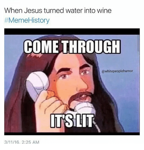 Jesus, Meme, and Memes: When Jesus turned water into wine  #Meme History  COME THROUGH  @whitepeoplehumor  ITSILIT  3/11/16, 2:25 AM