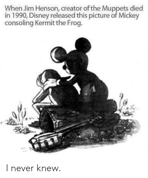 frog: When Jim Henson, creator of the Muppets died  in 1990, Disney released this picture of Mickey  consoling Kermit the Frog. I never knew.