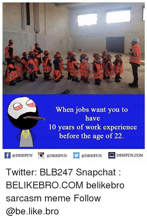 Be Like, Meme, and Memes: When jobs want you to  have  10 years of work experience  before the age of 22.  K @DESIFUN 증@DESIFUN  @DESIFUN-DESIFUN.COM Twitter: BLB247 Snapchat : BELIKEBRO.COM belikebro sarcasm meme Follow @be.like.bro
