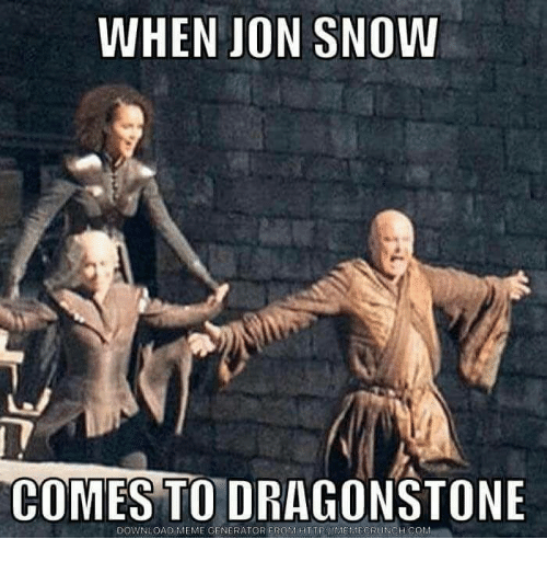 Meme, Memes, and Jon Snow: WHEN JON SNOW  COMES TO DRAGONSTONE  DOWNLOAD MEME GENERATOR FROMTTMEMECRUNCH  COM