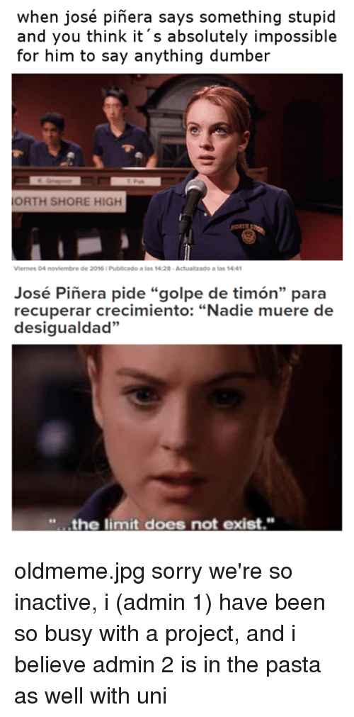 """Saying Something Stupid: when josé pinera says something stupid  and you think it s absolutely impossible  for him to say anything dumber  ORTH SHORE HIGH  Vlernes O4 noviembre de 2016 Publicado a las 14:28  Actuallzado a las 14:41  José Pinera pide """"golpe de timon"""" para  recuperar crecimiento: """"Nadie muere de  desigualdad""""  the limit does not exist."""" oldmeme.jpg sorry we're so inactive, i (admin 1) have been so busy with a project, and i believe admin 2 is in the pasta as well with uni"""