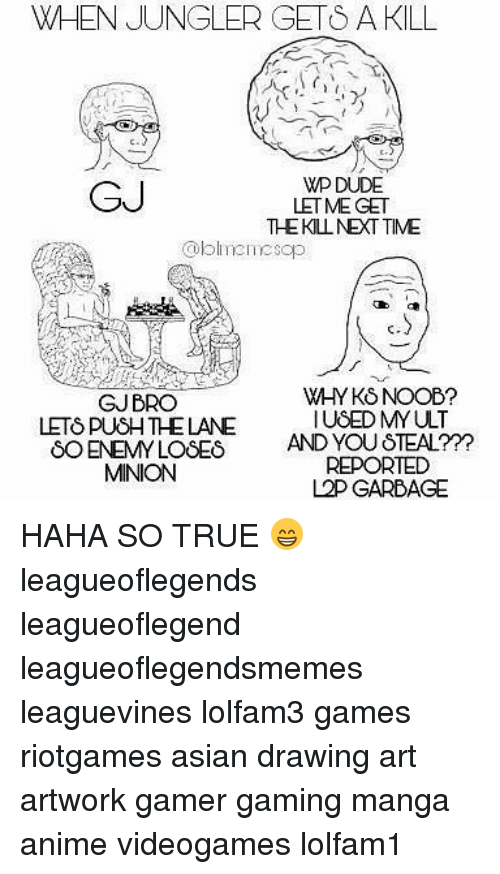 Anime, Asian, and Dude: WHEN JUNGLER GETS A KILL  GJ  WP DUDE  LETME GET  THEKLNEXT TIME  oblineesop  ft  GJBRO  LETS PUSH THE LANE  WHY KS NOOB?  IUSED MYULT  8O ENEMY LOSES AND YOU STEAL?Y  REPORTED  L2P GARBAGE  MINION HAHA SO TRUE 😁 leagueoflegends leagueoflegend leagueoflegendsmemes leaguevines lolfam3 games riotgames asian drawing art artwork gamer gaming manga anime videogames lolfam1
