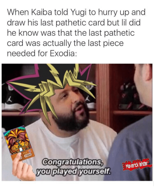 kaiba: When Kaiba told Yugi to hurry up and  draw his last pathetic card but lil did  he know was that the last pathetic  card was actually the last piece  needed for Exodia:  1000  Congratulations  you played yourself  an shter