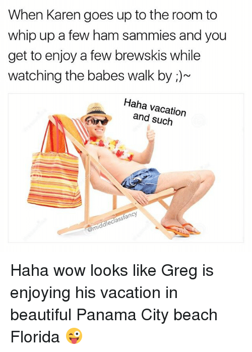 Beautiful, Memes, and Whip: When Karen goes up to the room to  whip up a few ham sammies and you  get to enjoy a few brewskis while  watching the babes walk by i)  Haha and such  fancy  middlechas Haha wow looks like Greg is enjoying his vacation in beautiful Panama City beach Florida 😜