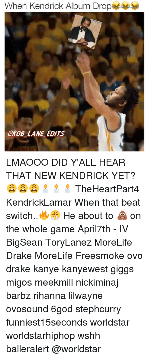 Memes, 🤖, and Ovo: When Kendrick Album Drop  GROB LANE EDITS LMAOOO DID Y'ALL HEAR THAT NEW KENDRICK YET?😩😩😩🕯🕯🕯 TheHeartPart4 KendrickLamar When that beat switch..🔥😤 He about to 💩 on the whole game April7th - IV BigSean ToryLanez MoreLife Drake MoreLife Freesmoke ovo drake kanye kanyewest giggs migos meekmill nickiminaj barbz rihanna lilwayne ovosound 6god stephcurry funniest15seconds worldstar worldstarhiphop wshh balleralert @worldstar