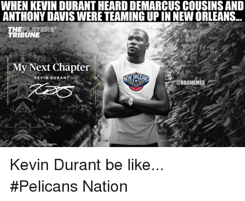 Be Like, Kevin Durant, and Nba: WHEN KEVIN DURANT HEARD DEMARCUSCOUSINSAND  ANTHONY DAVISWERE TEAMING UP IN NEWORLEANS  THE  PLAYERS  TRIBUNE  y Next Chapter  NEW ORLEANS  KEVIN DURANT  NBAMEMES Kevin Durant be like...  #Pelicans Nation