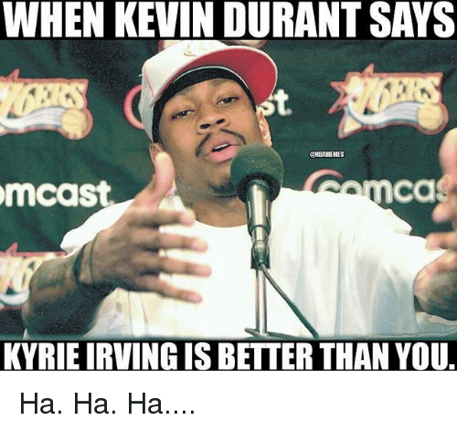 Kevin Durant, Nba, and You: WHEN KEVIN DURANT SAYS  ONBAMEMES  Ca  mcast  KYRIEIRVINGIS BETTER THAN YOU. Ha. Ha. Ha....