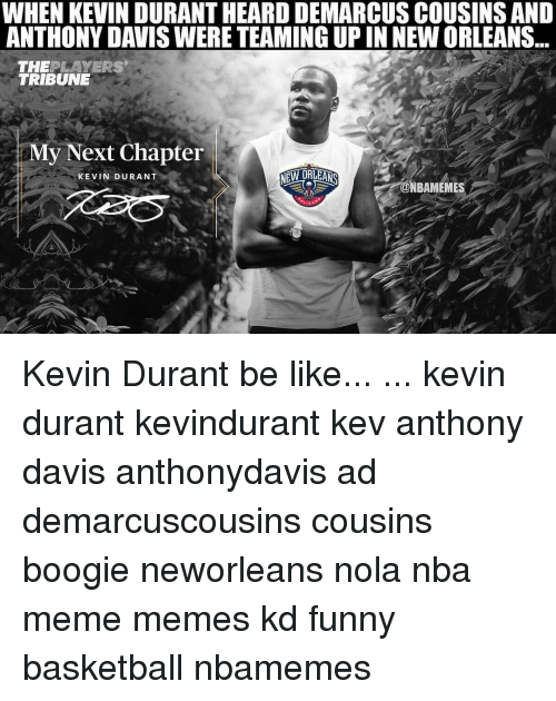 Basketball, Be Like, and Funny: WHEN KEVIN DURANTHEARD DEMARCUSCOUSINS AND  ANTHONY DAVISWERE TEAMING UP IN NEWORLEANS  THE LAYERS  TRIBUNE  My Next Chapter  NEW ORLEANS  KEVIN DURANT Kevin Durant be like... ... kevin durant kevindurant kev anthony davis anthonydavis ad demarcuscousins cousins boogie neworleans nola nba meme memes kd funny basketball nbamemes