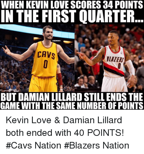 Cavs, Kevin Love, and Nba: WHEN KEVIN LOVE SCORES 34 POINTS  IN THE FIRST QUARTER  CAVS  BUT DAMIAN LILLARD STILL ENDS THE  GAME WITH THE SAME NUMBER OF POINTS Kevin Love & Damian Lillard both ended with 40 POINTS!  #Cavs Nation #Blazers Nation