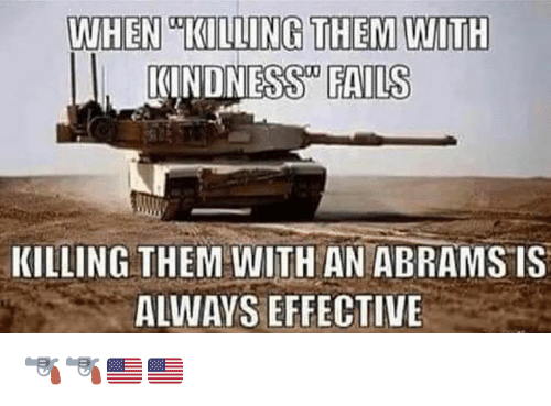 Kindness: WHEN KILLING THEM WITH  I. KINDNESS FAILS  KILLING THEM WITH AN ABRAMS IS  ALWAYS EFFECTIVE 🔫🔫🇺🇸🇺🇸