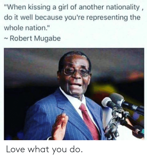 "mugabe: ""When kissing a girl of another nationality  do it well because you're representing the  whole nation.""  Robert Mugabe Love what you do."