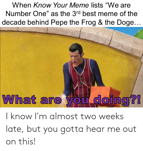 """know your meme: When Know Your Meme lists """"We are  Number One"""" as the 3rd best meme of the  decade behind Pepe the Frog & the Doge...  What are you doing?! I know I'm almost two weeks late, but you gotta hear me out on this!"""