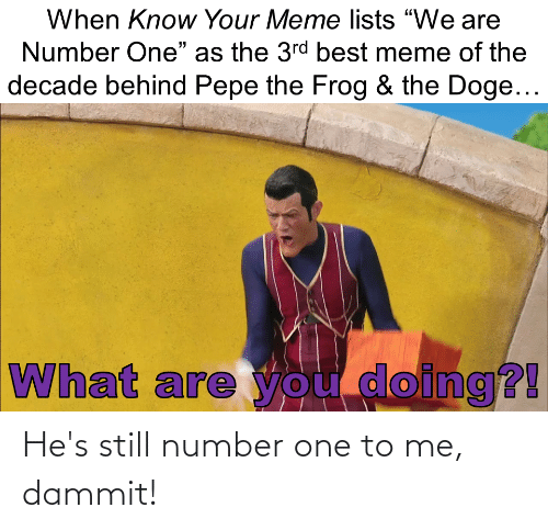 """know your meme: When Know Your Meme lists """"We are  Number One"""" as the 3rd best meme of the  decade behind Pepe the Frog & the Doge...  What are you doing?! He's still number one to me, dammit!"""