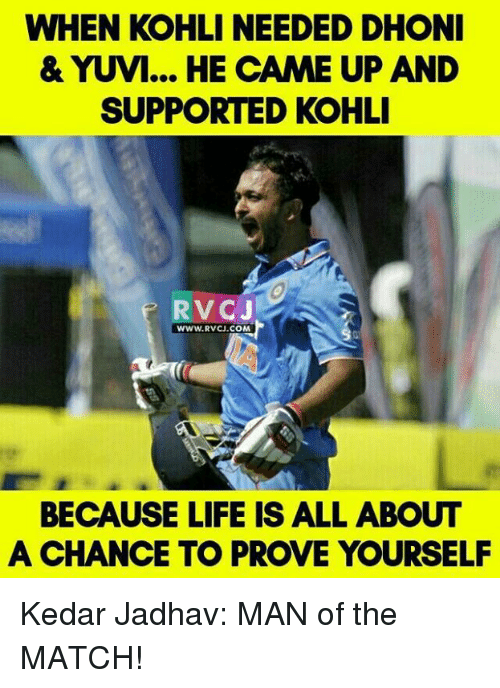 Memes and 🤖: WHEN KOHLI NEEDED DHONI  & YUVI... HE CAME UP AND  SUPPORTED KOHLI  RV CJ  WWW. RVCU.COM  BECAUSE LIFE IS ALL ABOUT  A CHANCE TO PROVE YOURSELF Kedar Jadhav: MAN of the MATCH!