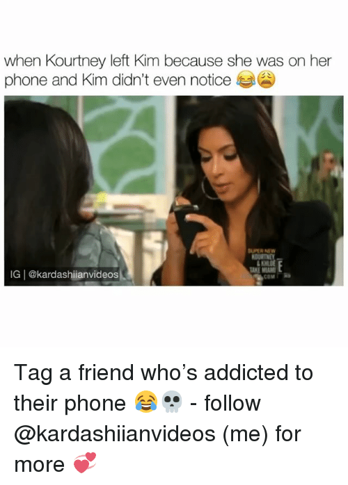 Memes, Phone, and Addicted: when Kourtney left Kim because she was on her  phone and Kim didn't even notice  IG | @kardashiianvideos Tag a friend who's addicted to their phone 😂💀 - follow @kardashiianvideos (me) for more 💞