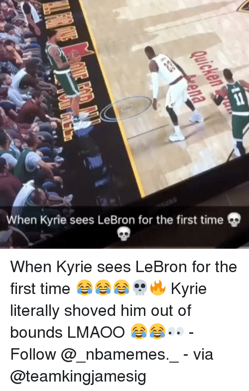 Memes, Lebron, and Time: When Kyrie sees LeBron for the first time When Kyrie sees LeBron for the first time 😂😂😂💀🔥 Kyrie literally shoved him out of bounds LMAOO 😂😂👀 - Follow @_nbamemes._ - via @teamkingjamesig