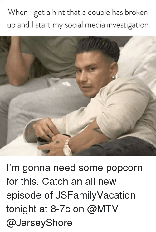 new episode: When l get a hint that a couple has broken  up and I start my social media investigation I'm gonna need some popcorn for this. Catch an all new episode of JSFamilyVacation tonight at 8-7c on @MTV @JerseyShore