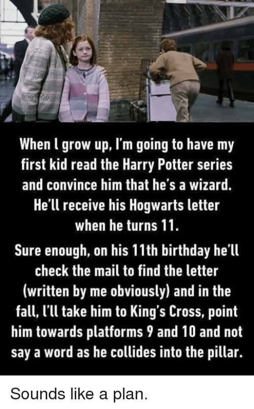first kid: When l grow up, I'm going to have my  first kid read the Harry Potter series  and convince him that he's a wizard  He'll receive his Hogwarts letter  when he turns 11.  Sure enough, on his 11th birthday he'll  check the mail to find the letter  (written by me obviously) and in the  fall, l'll take him to King's Cross, point  him towards platforms 9 and 10 and not  say a word as he collides into the pillar. Sounds like a plan.