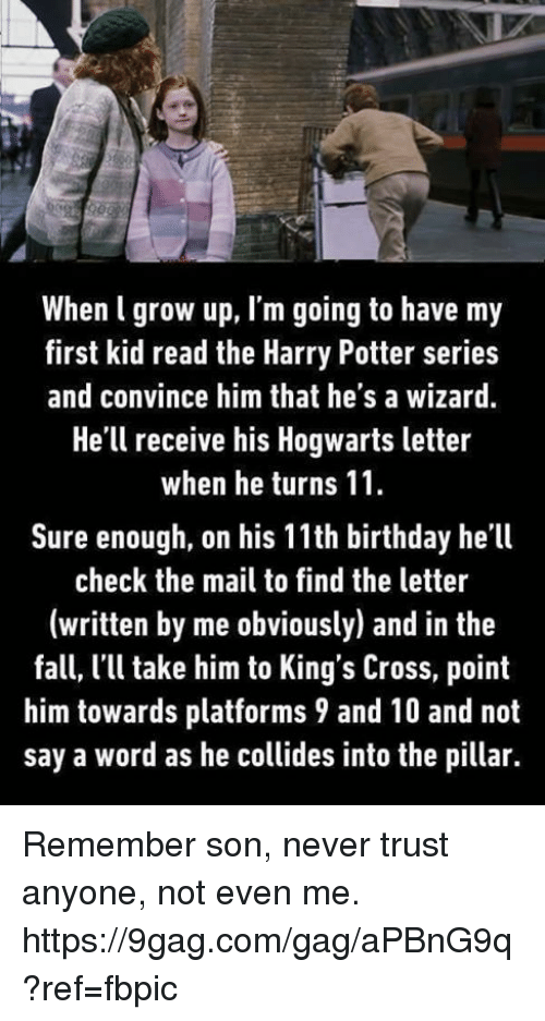 9gag, Birthday, and Dank: When l grow up, l'm going to have my  first kid read the Harry Potter series  and convince him that he's a wizard  He'll receive his Hogwarts letter  when he turns 11.  Sure enough, on his 11th birthday he'll  check the mail to find the letter  (written by me obviously) and in the  fall, l'll take him to King's Cross, point  him towards platforms 9 and 10 and not  say a word as he collides into the pillar. Remember son, never trust anyone, not even me. https://9gag.com/gag/aPBnG9q?ref=fbpic
