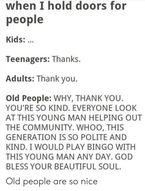 your beautiful: when l hold doors for  people  Kids:  Teenagers: Thanks.  Adults: Thank vou  Old People: WHY, THANK YOU  YOU'RE SO KIND. EVERYONE LOOK  AT THIS YOUNG MAN HELPING OUT  THE COMMUNITY. WHOO, THIS  GENERATION IS SO POLITE AND  KIND. I WOULD PLAY BINGO WITH  THIS YOUNG MAN ANY DAY. GOD  BLESS YOUR BEAUTIFUL SOUL. Old people are so nice