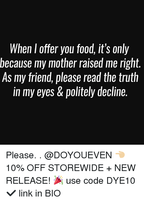 Food, Gym, and Link: When l offer you food, it's only  because my mother raised me right.  As my friend, please read the truth  in my eyes & politely decline. Please. . @DOYOUEVEN 👈🏼 10% OFF STOREWIDE + NEW RELEASE! 🎉 use code DYE10 ✔️ link in BIO