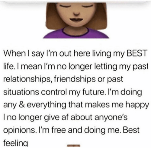 im free: When l say I'm out here living my BEST  life. I mean I'm no longer letting my past  relationships, friendships or past  situations control my future. I'm doing  any & everything that makes me happy  I no longer give af about anyone's  opinions. I'm free and doing me. Best  feeling