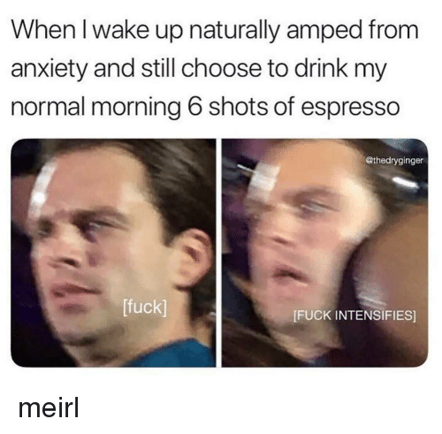 amped: When l wake up naturally amped from  anxiety and still choose to drink my  normal morning 6 shots of espresso  @thedryginger  [fuck]  [FUCK INTENSIFIES] meirl