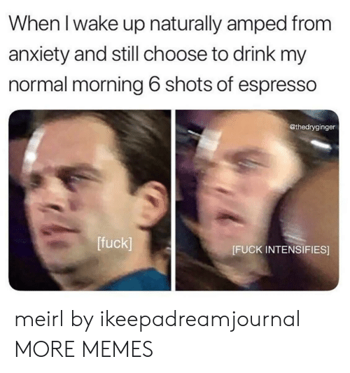 amped: When l wake up naturally amped from  anxiety and still choose to drink my  normal morning 6 shots of espresso  @thedryginger  [fuck]  [FUCK INTENSIFIES] meirl by ikeepadreamjournal MORE MEMES