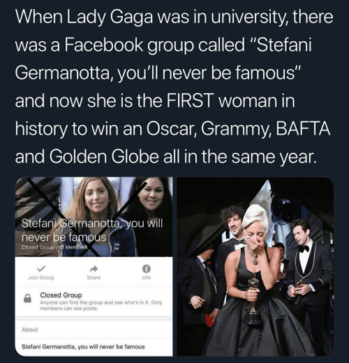 "Stefani: When Lady Gaga was in university, there  was a Facebook group called ""Stefani  Germanotta, you'll never be famous""  and now she is the FIRST woman in  history to win an Oscar, Grammy, BAFTA  and Golden Globe all in the same year.  Stefani permanotta you will  never be famous  Closed Group 12 Members  6  Info  Join Group  Share  Closed Group  Anyone can find the group and see who's in it. Only  members can see posts.  About  Stefani Germanotta, you will never be famous"