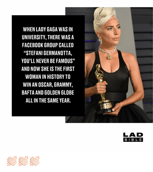 "Lady Gaga: WHEN LADY GAGA WAS IN  UNIVERSITY, THERE WASA  FACEBOOK GROUP CALLED  ""STEFANI GERMANOTTA,  YOU'LL NEVER BE FAMOUS""  AND NOW SHE IS THE FIRST  WOMAN IN HISTORY TO  WIN AN OSCAR, GRAMMY,  BAFTA AND GOLDEN GLOBE  ALL IN THE SAME YEAR.  LAD  BIB L E 👏🏻👏🏻👏🏻"