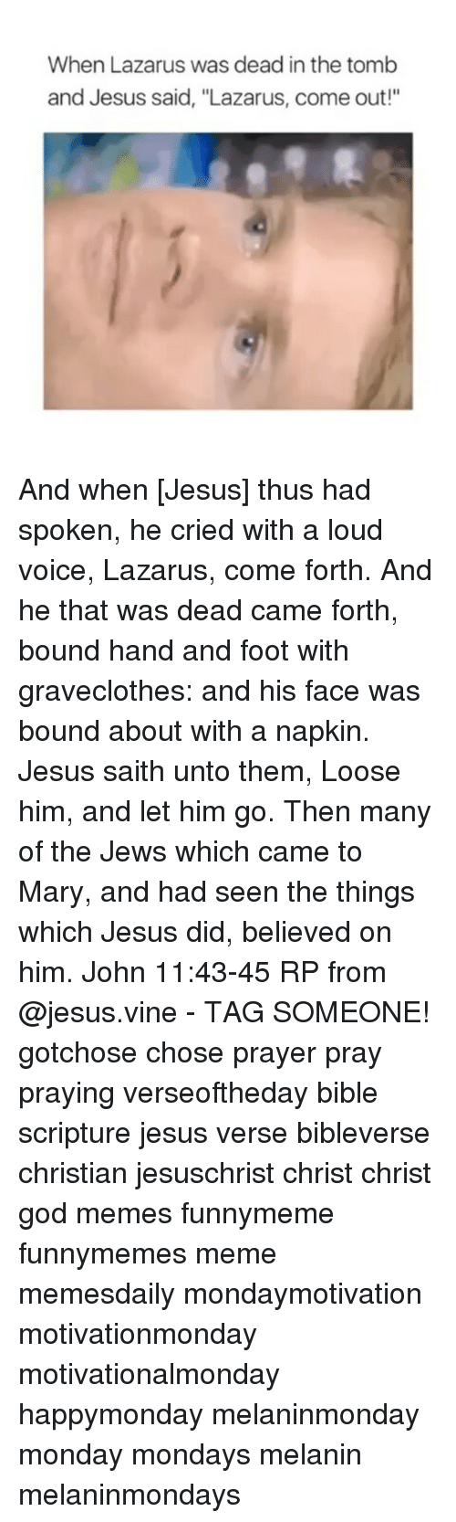 """God, Jesus, and Meme: When Lazarus was dead in the tomb  and Jesus said, """"Lazarus, come out!"""" And when [Jesus] thus had spoken, he cried with a loud voice, Lazarus, come forth. And he that was dead came forth, bound hand and foot with graveclothes: and his face was bound about with a napkin. Jesus saith unto them, Loose him, and let him go. Then many of the Jews which came to Mary, and had seen the things which Jesus did, believed on him. John 11:43-45 RP from @jesus.vine - TAG SOMEONE! gotchose chose prayer pray praying verseoftheday bible scripture jesus verse bibleverse christian jesuschrist christ christ god memes funnymeme funnymemes meme memesdaily mondaymotivation motivationmonday motivationalmonday happymonday melaninmonday monday mondays melanin melaninmondays"""