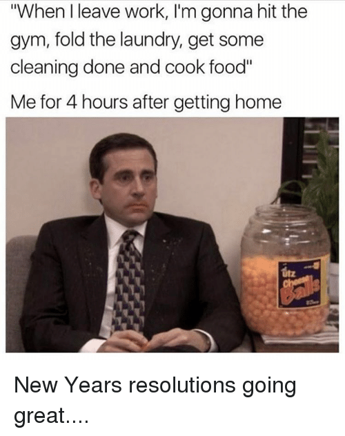 "New Year Resolution: ""When leave work, I'm gonna hit the  gym, fold the laundry, get some  cleaning done and cook food""  Me for 4 hours after getting home New Years resolutions going great...."