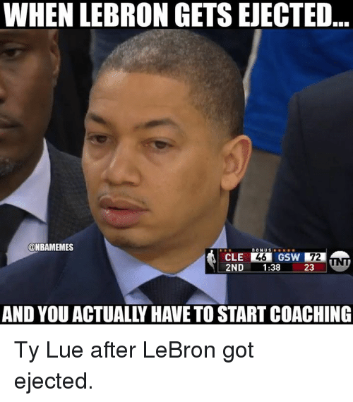 Coaching: WHEN LEBRON GETS EJECTED  @NBAMEMES  CLE  2ND 1:38  GSW 72  23.  AND YOU ACTUALLY HAVE TO START COACHING Ty Lue after LeBron got ejected.