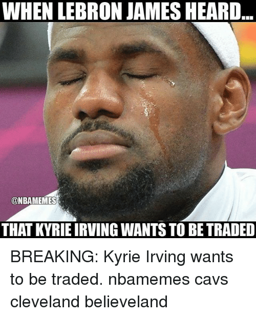 Cavs, Kyrie Irving, and LeBron James: WHEN LEBRON JAMES HEARD  @NBAMEMES  THAT KYRIE IRVING WANTS TO BE TRADED BREAKING: Kyrie Irving wants to be traded. nbamemes cavs cleveland believeland