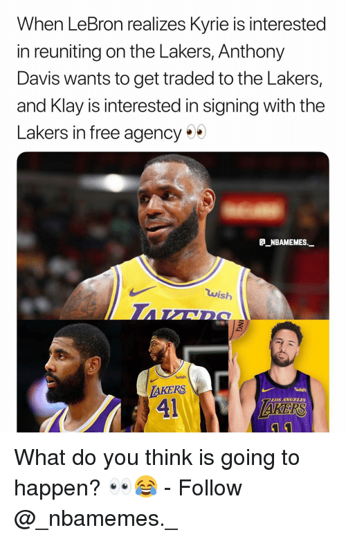 kers: When LeBron realizes Kyrie is interested  in reuniting on the Lakers, Anthony  Davis wants to get traded to the Lakers,  and Klay is interested in signing with the  Lakers in free agency  P_NBAMEMES.  wish  wish  AKERS  41  LOS ANGELES  KERS What do you think is going to happen? 👀😂 - Follow @_nbamemes._