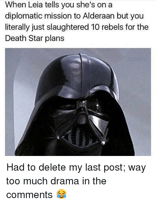 diplomat: When Leia tells you she's on a  diplomatic mission to Alderaan but you  literally just slaughtered 10 rebels for the  Death Star plans Had to delete my last post; way too much drama in the comments 😂