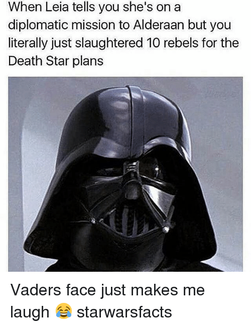 diplomat: When Leia tells you she's on a  diplomatic mission to Alderaan but you  literally just slaughtered 10 rebels for the  Death Star plans Vaders face just makes me laugh 😂 starwarsfacts