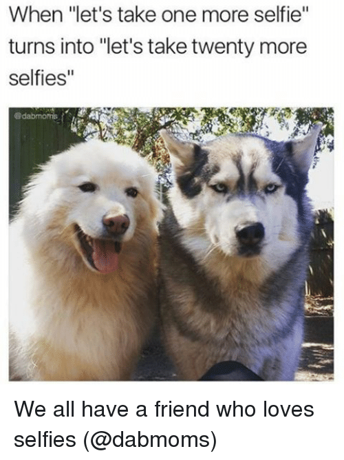 """Memes, Selfie, and 🤖: When """"let's take one more selfie''  turns into """"let's take twenty more  selfies"""" We all have a friend who loves selfies (@dabmoms)"""