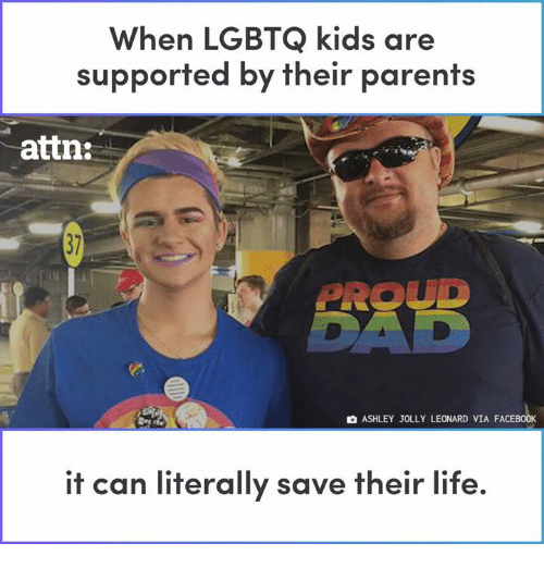Facebook, Life, and Memes: When LGBTQ kids are  supported by their parents  attn:  PROUD  O ASHLEY JOLLY LEONARD VIA FACEBOOK  it can literally save their life.