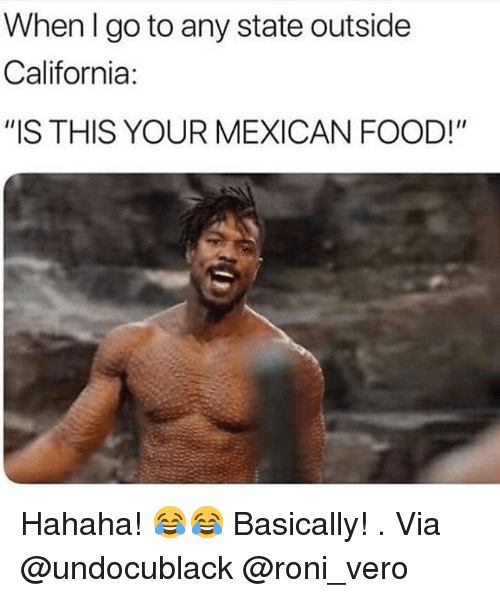 "Food, Memes, and California: When lgo to any state outside  California:  ""IS THIS YOUR MEXICAN FOOD!"" Hahaha! 😂😂 Basically! . Via @undocublack @roni_vero"