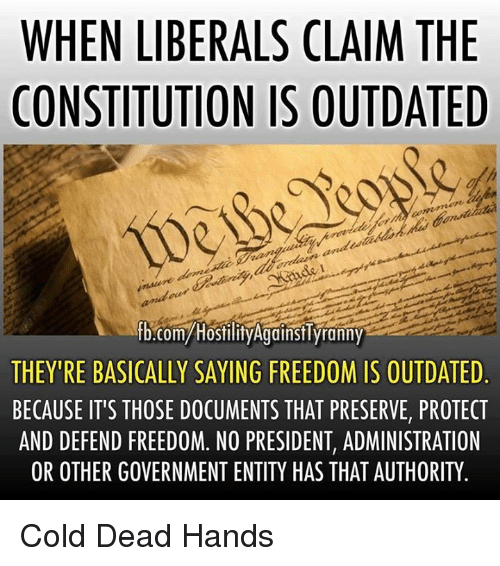 Dead Hand: WHEN LIBERALS CLAIM THE  CONSTITUTION IS OUTDATED  fb.com/Hostility Against Tyranny  THEY'RE BASICALLY SAYING FREEDOM IS OUTDATED  BECAUSE IT'S THOSE DOCUMENTS THAT PRESERVE, PROTECT  AND DEFEND FREEDOM. NO PRESIDENT, ADMINISTRATION  OR OTHER GOVERNMENT ENTITY HAS THAT AUTHORITY Cold Dead Hands