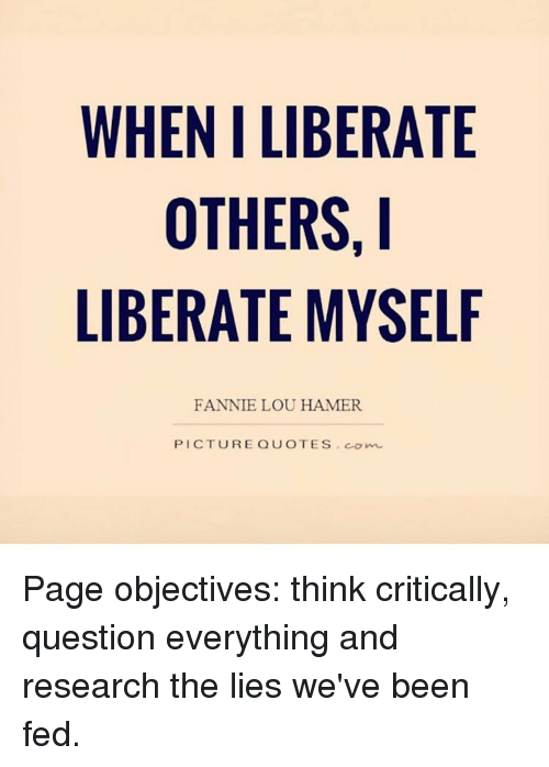 Fannie Lou Hamer: WHEN LIBERATE  OTHERS, I  LIBERATE MYSELF  FANNIE LOU HAMER  PICTURE QUOTES, comm Page objectives: think critically, question everything and research the lies we've been fed.