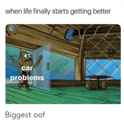 Getting Better: when life finally starts getting better  car  problems Biggest oof