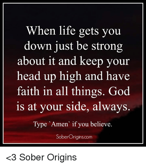 keep your head up: When life gets you  down just be strong  about it and keep your  head up high and have  faith in all things. God  is at your side, always.  Type Amen if you believe.  Sober Origins com <3 Sober Origins