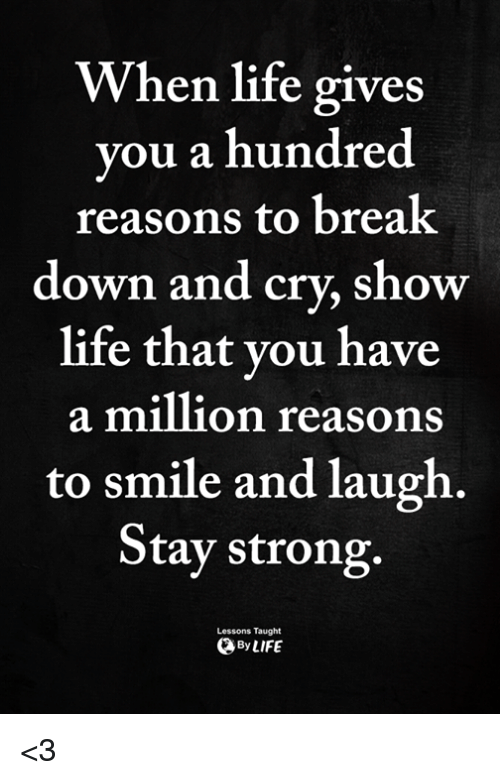 Life, Memes, and Break: When life gives  vou a hundred  reasons to break  down and cry, show  life that vou have  a million reasons  to smile and laugh.  Stay strong.  Lessons Taught  ByLIFE <3