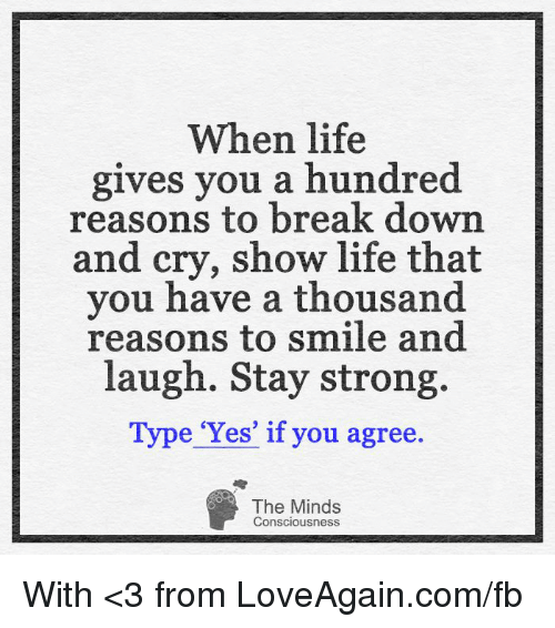 conscious: When life  gives you a hundred  reasons to break down  and cry, show life that  you have a thousand  reasons to smile and  laugh. Stay strong.  e 'Yes' if you agree.  The Minds  Consciousness With <3 from LoveAgain.com/fb