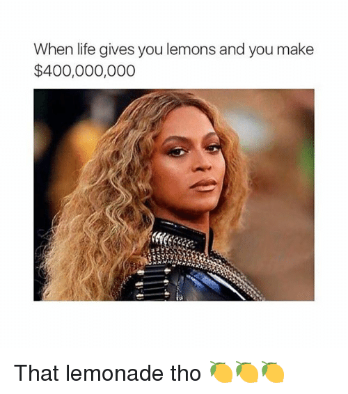 Life, Girl, and Lemonade: When life gives you lemons and you make  $400,000,000 That lemonade tho 🍋🍋🍋